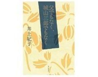 父でもなく、城山三郎でもなく 井上紀子 著~誇らしげで、微笑ましく伝えられる父の実像