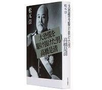 大恐慌を駆け抜けた男 高橋是清 松元崇著 ~高橋財政、今日の状況に有益で新鮮な洞察を与える