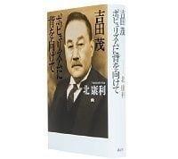 吉田茂 ポピュリズムに背を向けて 北康利著 ~破天荒なエピソードが促すリーダーシップ再考